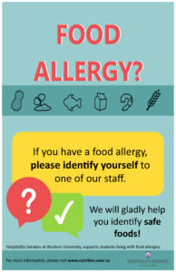 Image of poster stating: Food allergy? If you have a food allergy please identify yourself to one of our staff. We will gladly help you identify safe foods! Hospitality Services at Western University supports students living with food allergies. For more information, please visit www.nutrition.uwo.ca. Logo of Western University Hospitality Services.